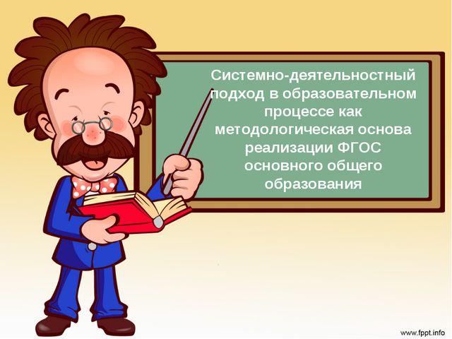 Системно-деятельностный подход в образовательном процессе как методологическа...