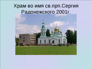 Храм во имя св.прп.Сергия Радонежского 2001г.