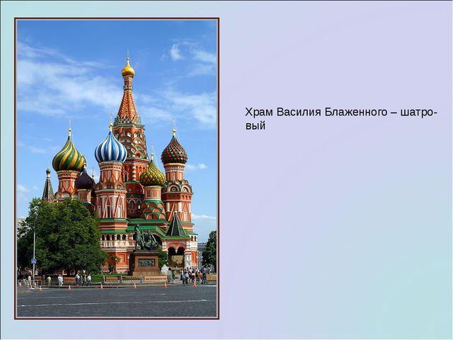 Храм Василия Блаженного – шатро- вый
