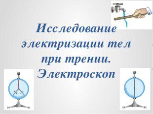 Исследование электризации тел при трении. Электроскоп
