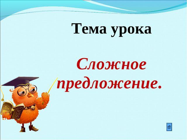 Тема урока Сложное предложение.