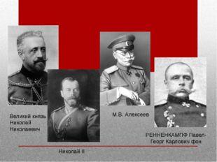 Великий князь Николай Николаевич Николай II М.В. Алексеев РЕННЕНКАМПФ Павел-Г