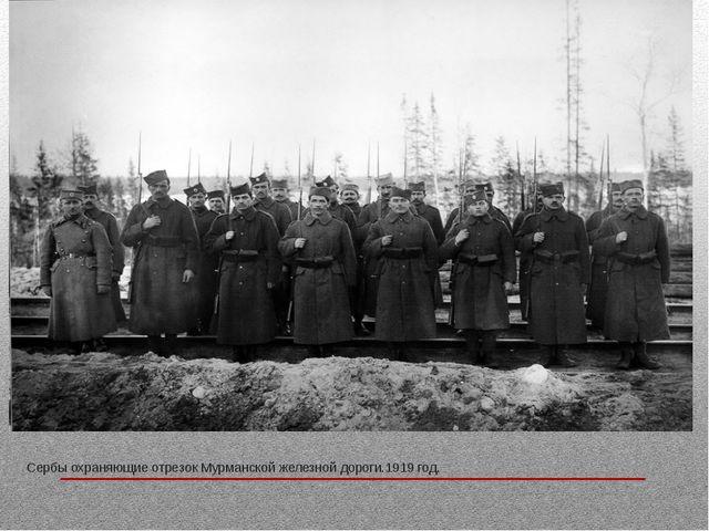Сербы охраняющие отрезок Мурманской железной дороги.1919 год.