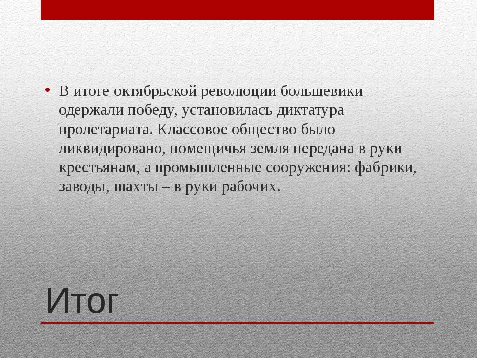 Итог В итоге октябрьской революции большевики одержали победу, установилась д...