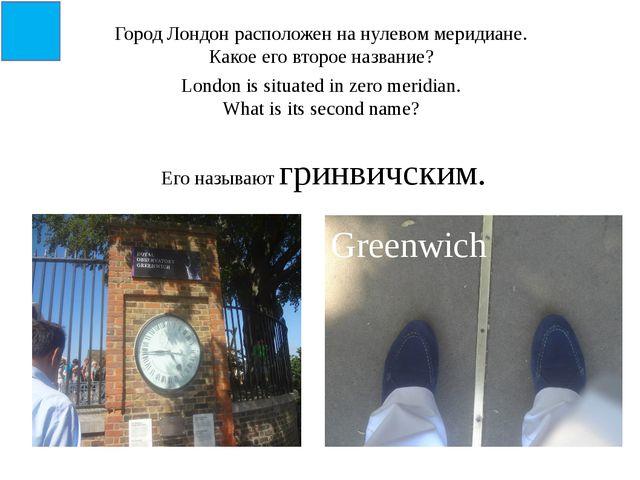 Город Лондон расположен на нулевом меридиане. Какое его второе название? Lond...