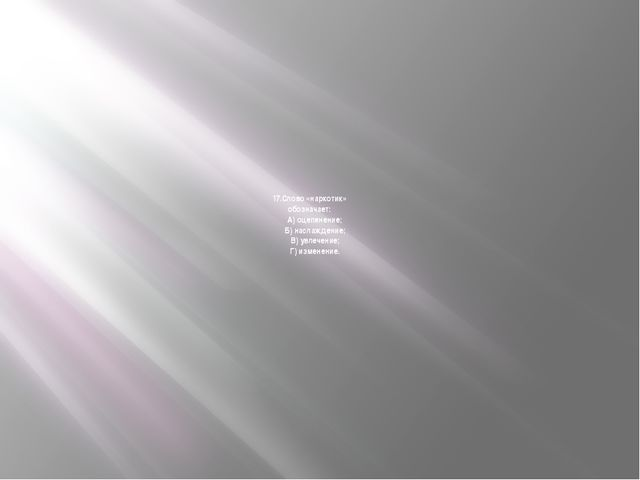 17.Слово «наркотик» обозначает:  А) оцепенение;  Б) наслаждение;  В) увлеч...