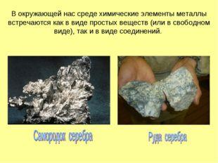 В окружающей нас среде химические элементы металлы встречаются как в виде про
