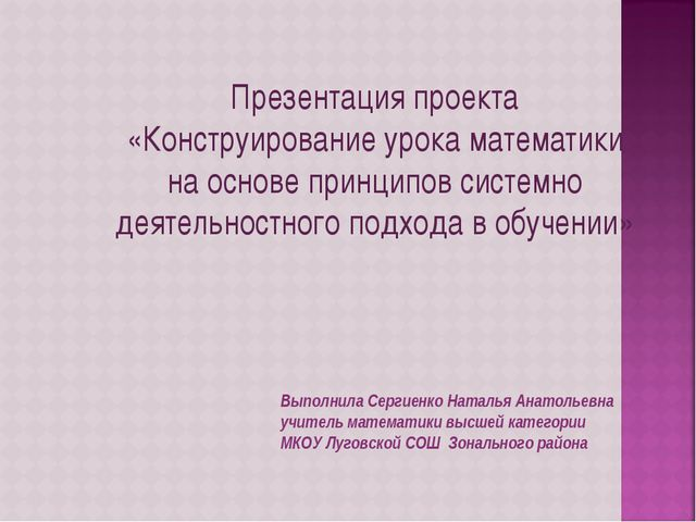 Презентация проекта «Конструирование урока математики на основе принципов сис...