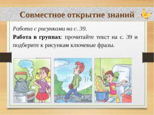 Совместное открытие знаний Работа с рисунками на с. 39. Работа в группах: пр
