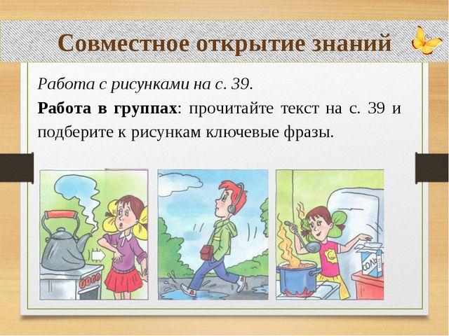 Совместное открытие знаний Работа с рисунками на с. 39. Работа в группах: пр...