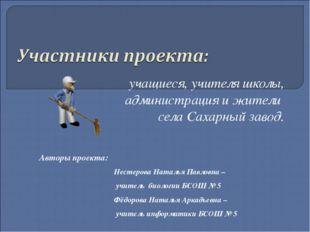 учащиеся, учителя школы, администрация и жители села Сахарный завод. Авторы п