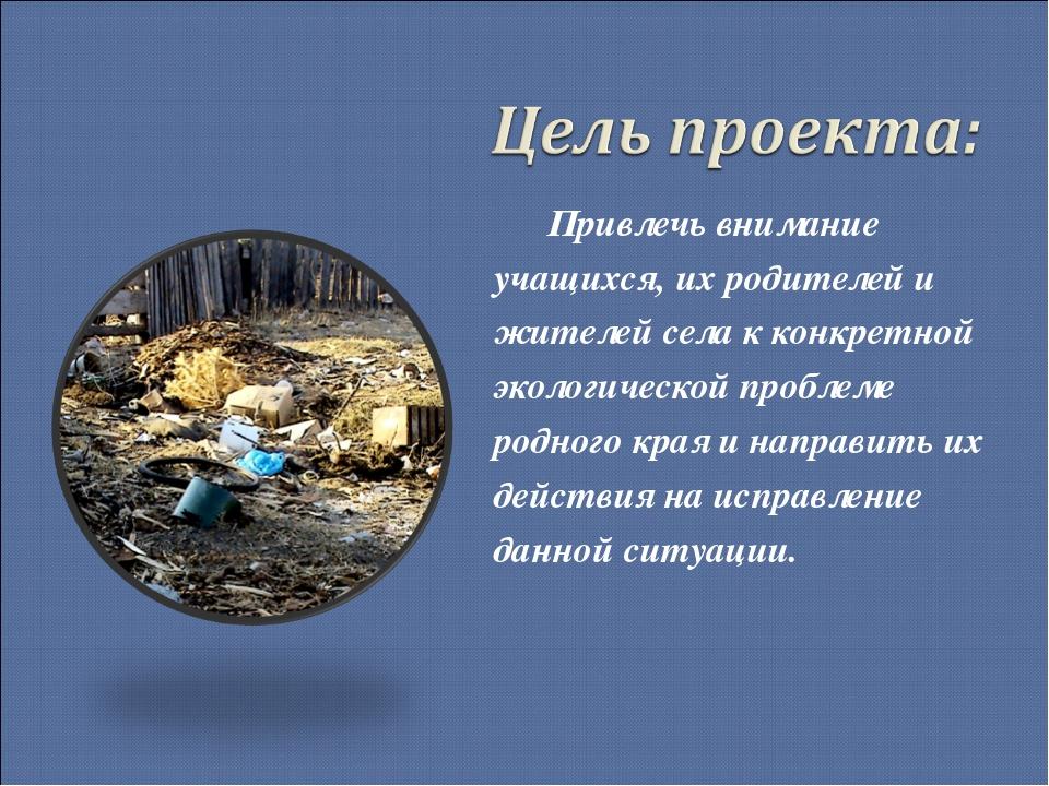 Привлечь внимание учащихся, их родителей и жителей села к конкретной экологи...
