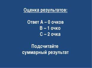 Оценка результатов: Ответ А – 0 очков В – 1 очко С – 2 очка Подсчитайте сумма