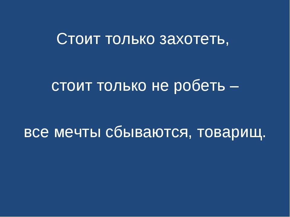 Стоит только захотеть, стоит только не робеть – все мечты сбываются, товарищ.