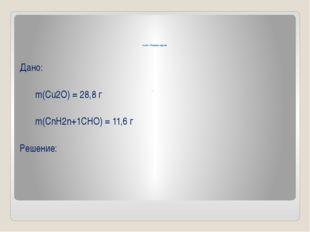 4 этап – Решение задачи . Дано: m(Cu2O) = 28,8 г  m(СnH2n+1CHO) = 11,6 г