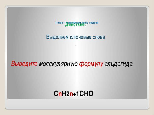 1 этап – химическая часть задачи Выведите молекулярную формулу альдегида Дей...