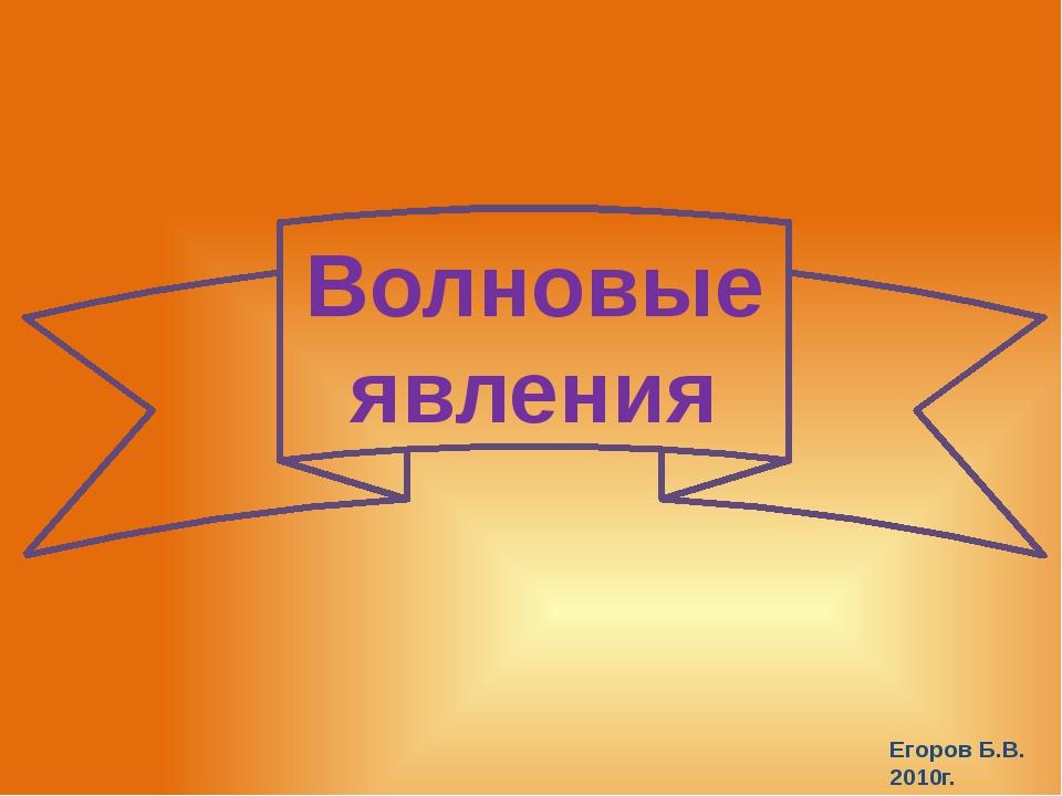 Волновые явления Егоров Б.В. 2010г.