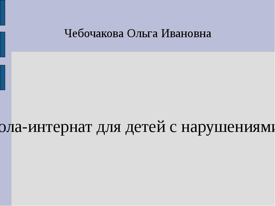 Чебочакова Ольга Ивановна ГБОУ РХ «Школа-интернат для детей с нарушениями зре...