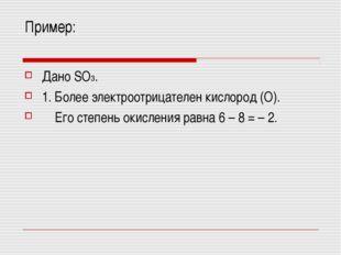 Пример: Дано SO3. 1. Более электроотрицателен кислород (О). Его степень окисл