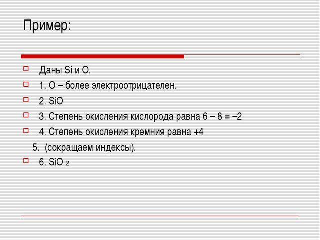 Пример: Даны Si и О. 1. О – более электроотрицателен. 2. SiO 3. Степень окисл...