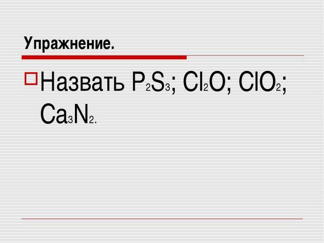 Упражнение. Назвать P2S3; Cl2O; ClO2; Ca3N2.