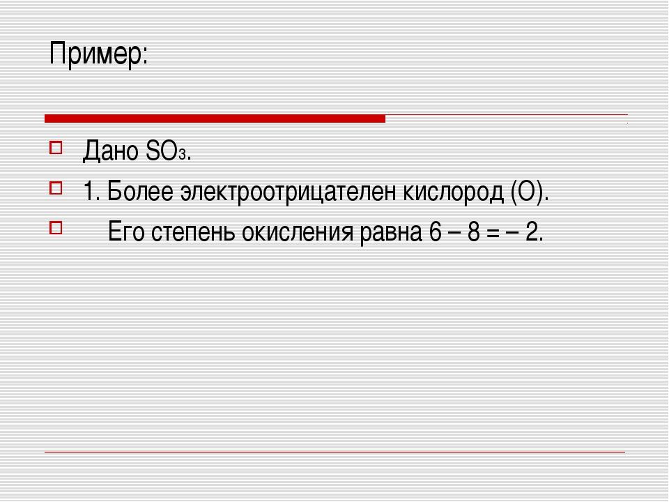 Пример: Дано SO3. 1. Более электроотрицателен кислород (О). Его степень окисл...