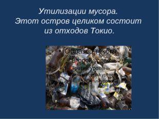 Утилизации мусора. Этот остров целиком состоит из отходов Токио.