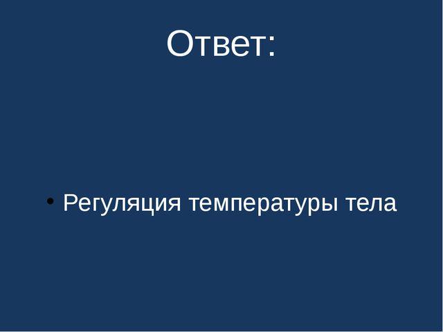 Ответ: Регуляция температуры тела