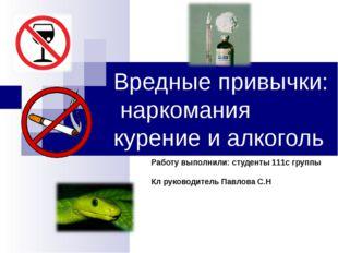 Вредные привычки: наркомания курение и алкоголь Работу выполнили: студенты 11