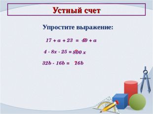 Устный счет Упростите выражение: 17 + a + 23 = ? 40 + a 4 ∙ 8x ∙ 25 = ? 800 x
