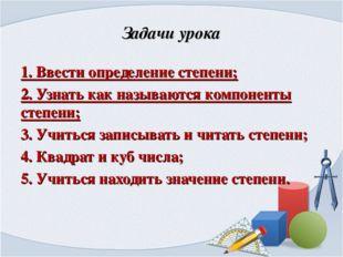 Задачи урока 1. Ввести определение степени; 2. Узнать как называются компонен