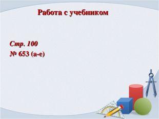 Работа с учебником Стр. 100 № 653 (а-е)