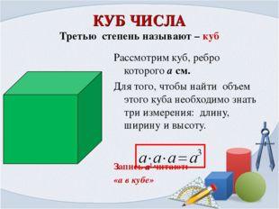 КУБ ЧИСЛА Третью степень называют – куб Рассмотрим куб, ребро которого а см.