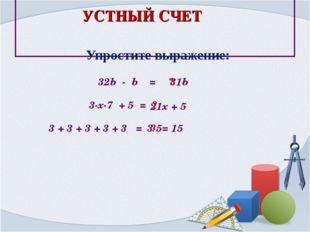 Упростите выражение: 32b - b = ? 31b 3∙х∙7 + 5 = ? 21x + 5 3 + 3 + 3 + 3 + 3