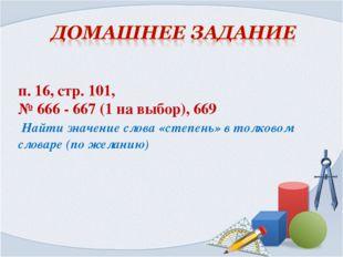 п. 16, стр. 101, № 666 - 667 (1 на выбор), 669 Найти значение слова «степень