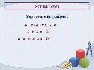 Устный счет Упростите выражение: х + х + х + х = ? 4 ∙ х 2 ∙ 2 ∙ 2 = ? 8 а ∙