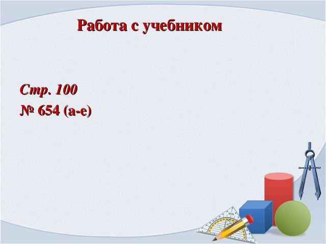 Работа с учебником Стр. 100 № 654 (а-е)