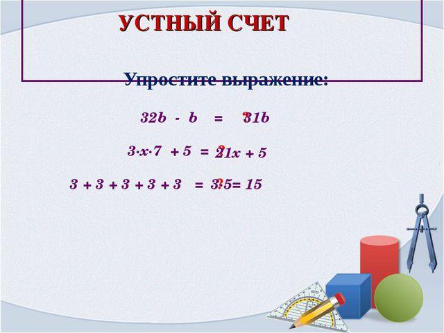 Упростите выражение: 32b - b = ? 31b 3∙х∙7 + 5 = ? 21x + 5 3 + 3 + 3 + 3 + 3...
