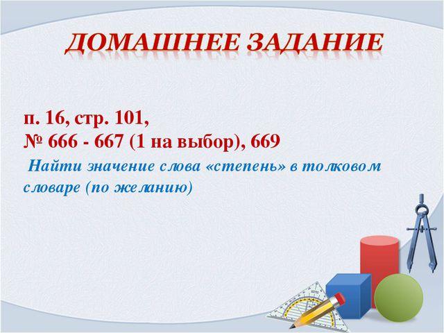 п. 16, стр. 101, № 666 - 667 (1 на выбор), 669 Найти значение слова «степень...