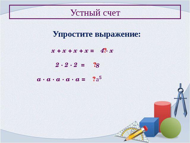 Устный счет Упростите выражение: х + х + х + х = ? 4 ∙ х 2 ∙ 2 ∙ 2 = ? 8 а ∙...