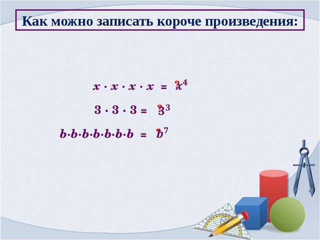 Как можно записать короче произведения: x ∙ x ∙ x ∙ x = ? 3 ∙ 3 ∙ 3 = ? b∙b∙b...