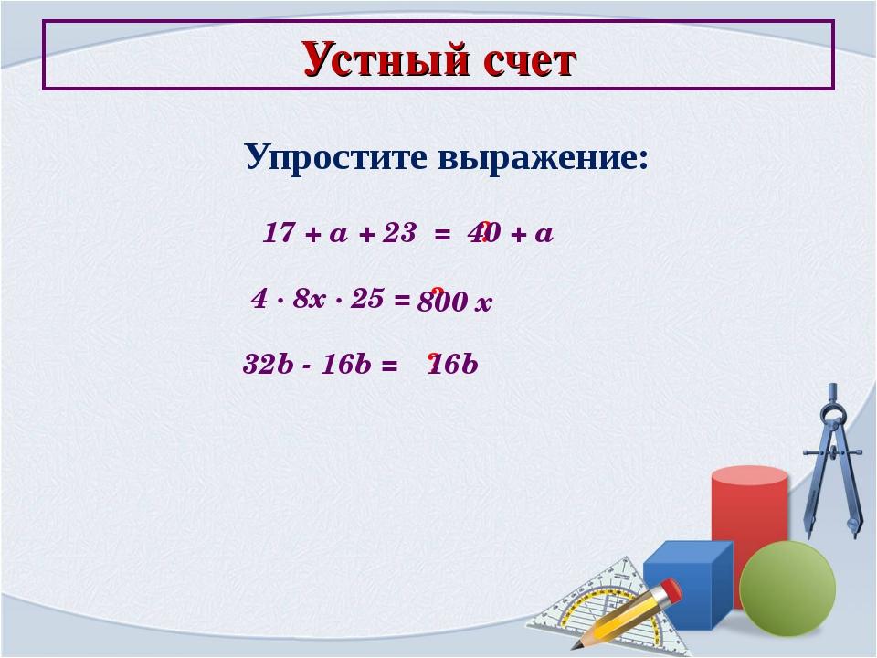 Устный счет Упростите выражение: 17 + a + 23 = ? 40 + a 4 ∙ 8x ∙ 25 = ? 800 x...