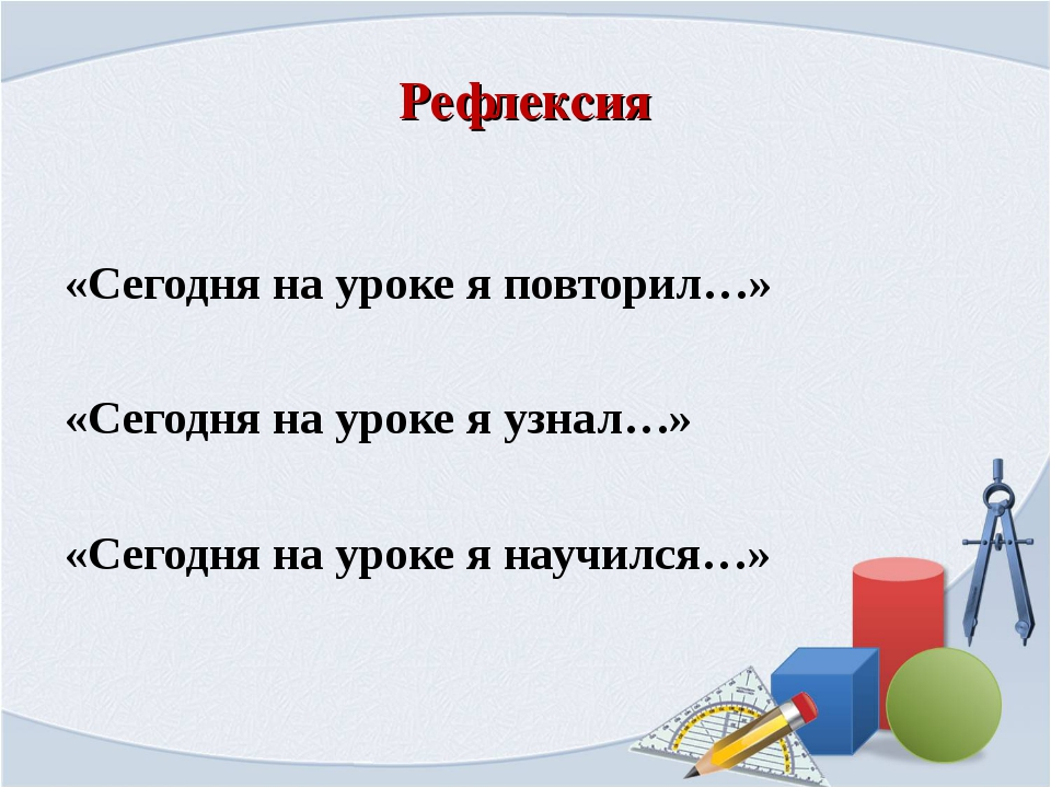 Рефлексия «Сегодня на уроке я повторил…» «Сегодня на уроке я узнал…» «Сегодня...