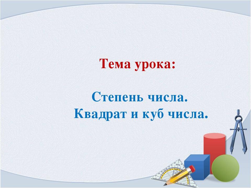 Тема урока: Степень числа. Квадрат и куб числа.