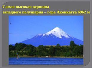 Самая высокая вершина западного полушария – гора Аконкагуа 6962 м.