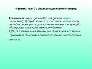 «Грамматика» ( в энциклопедическом словаре): Грамматика - (греч. grammatike -