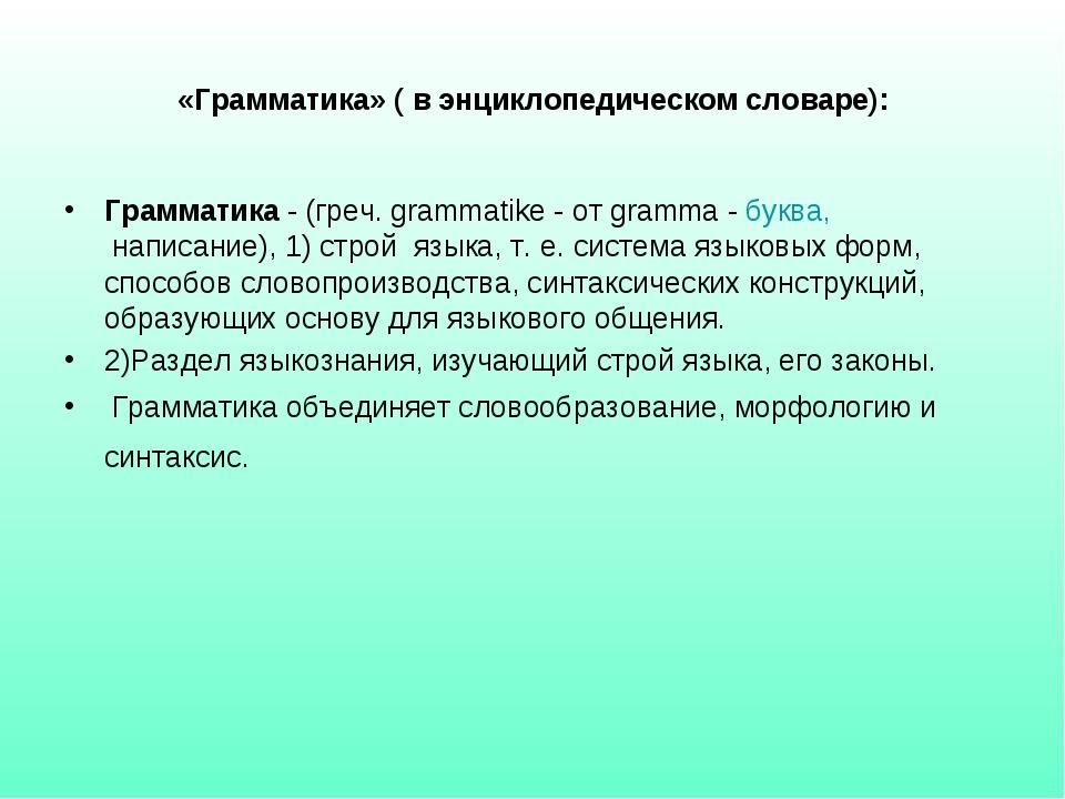«Грамматика» ( в энциклопедическом словаре): Грамматика - (греч. grammatike -...