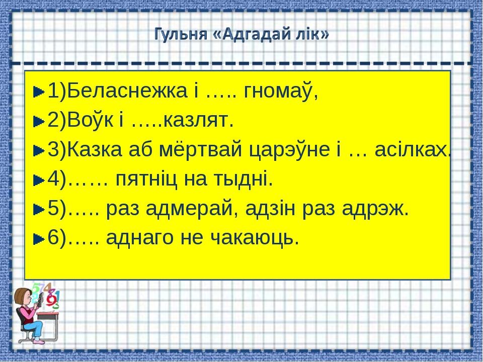 1)Беласнежка і ….. гномаў, 2)Воўк і …..казлят. 3)Казка аб мёртвай царэўне і …...