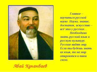 Абай Кунанбаев Главное – научиться русской науке. Наука, знание, достаток, и