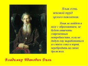 Владимир Иванович Даль Язык есть вековой труд целого поколения. Язык не пой
